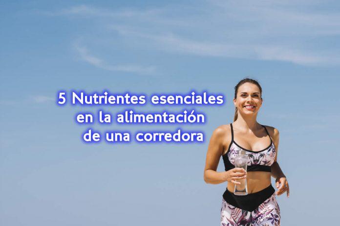 5 Nutrientes esenciales en la alimentación de una corredora