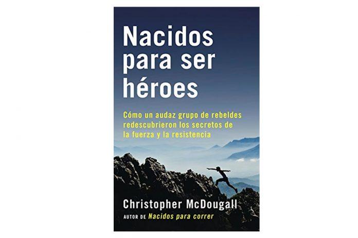 Nacidos para ser héroes: Cómo un audaz grupo de rebeldes redescubrieron los secretos de la fuerza y la resistencia (A Vintage Español